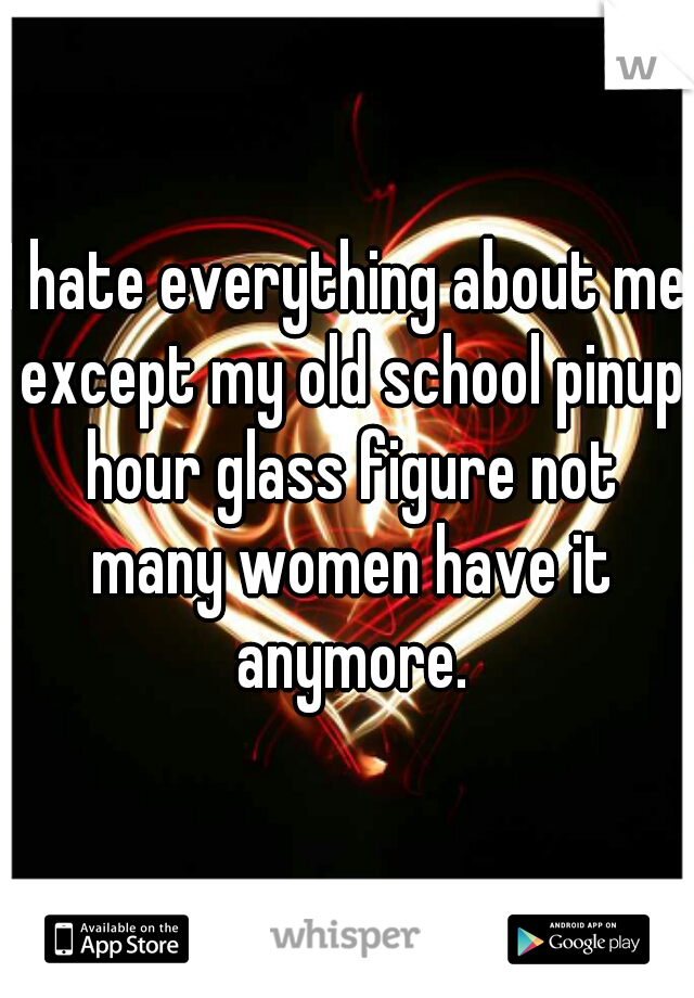 I hate everything about me except my old school pinup hour glass figure not many women have it anymore.