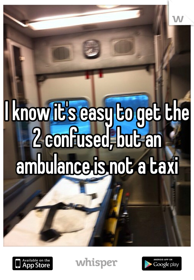 I know it's easy to get the 2 confused, but an ambulance is not a taxi