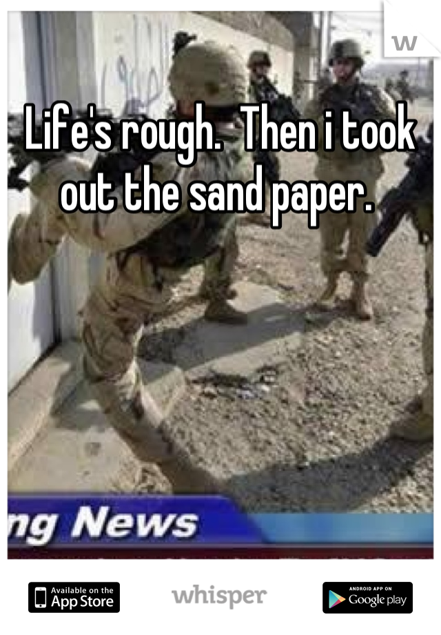 Life's rough.  Then i took out the sand paper.