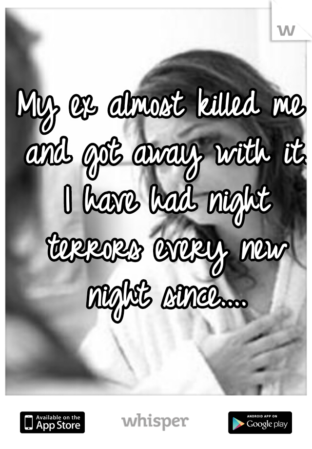 My ex almost killed me and got away with it. I have had night terrors every new night since....