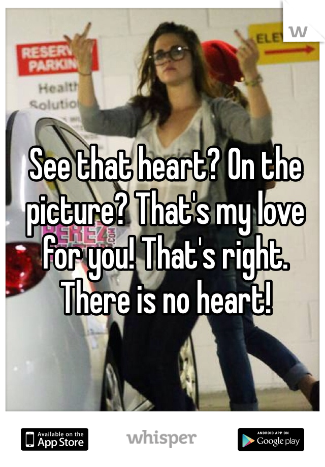 See that heart? On the picture? That's my love for you! That's right. There is no heart!