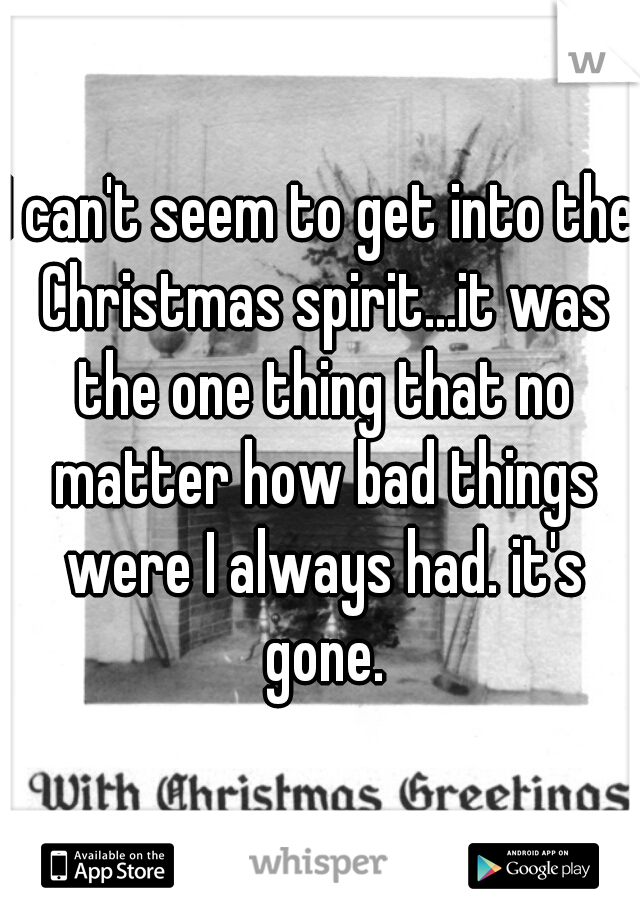 I can't seem to get into the Christmas spirit...it was the one thing that no matter how bad things were I always had. it's gone.