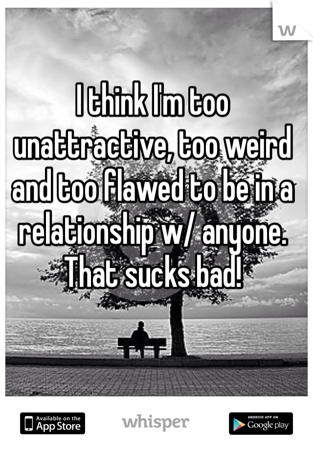 I think I'm too unattractive, too weird and too flawed to be in a relationship w/ anyone. That sucks bad!
