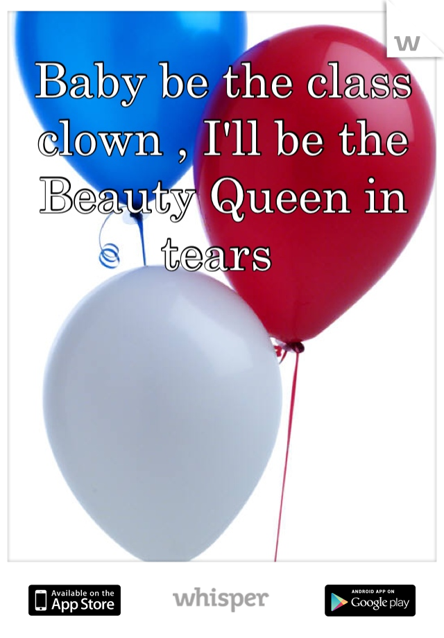 Baby be the class clown , I'll be the Beauty Queen in tears