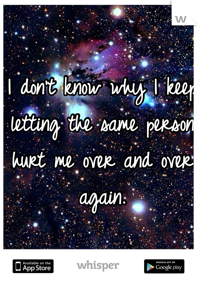 I don't know why I keep letting the same person hurt me over and over again.