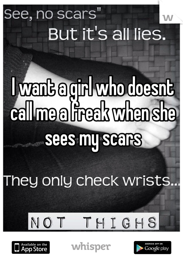I want a girl who doesnt call me a freak when she sees my scars