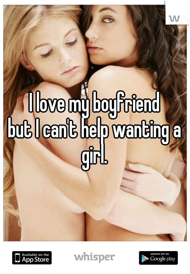 I love my boyfriend but I can't help wanting a girl.