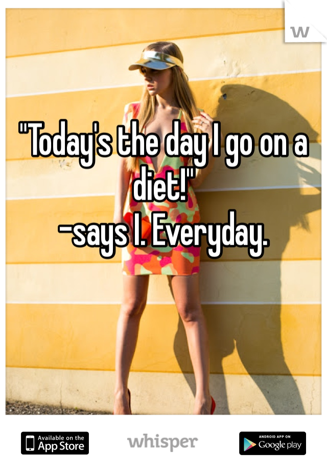 """Today's the day I go on a diet!""  -says I. Everyday."