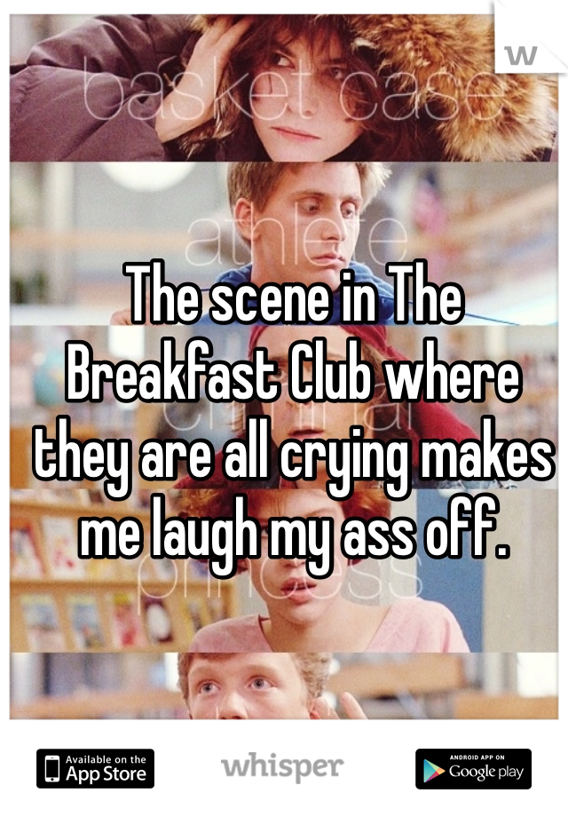 The scene in The Breakfast Club where they are all crying makes me laugh my ass off.