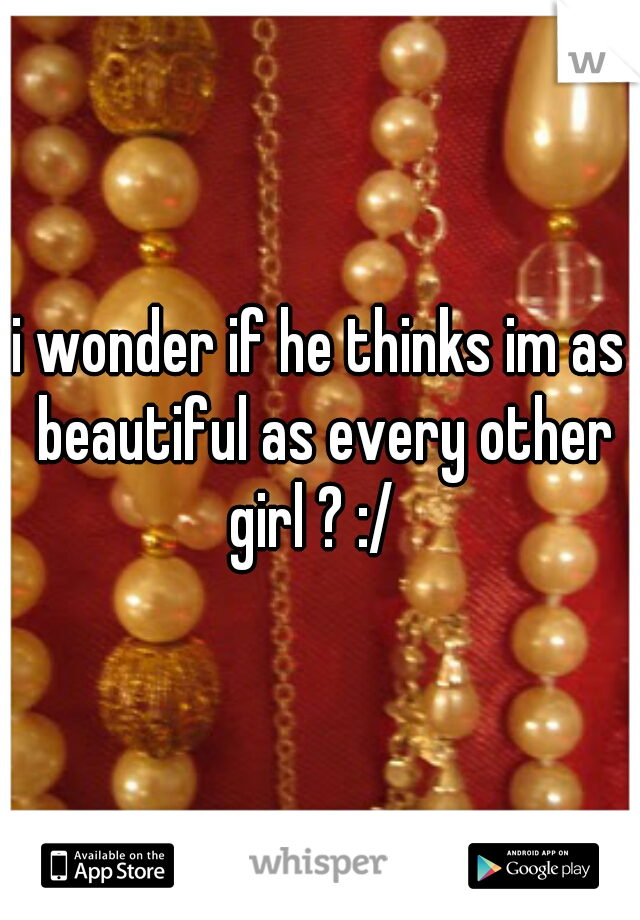 i wonder if he thinks im as beautiful as every other girl ? :/