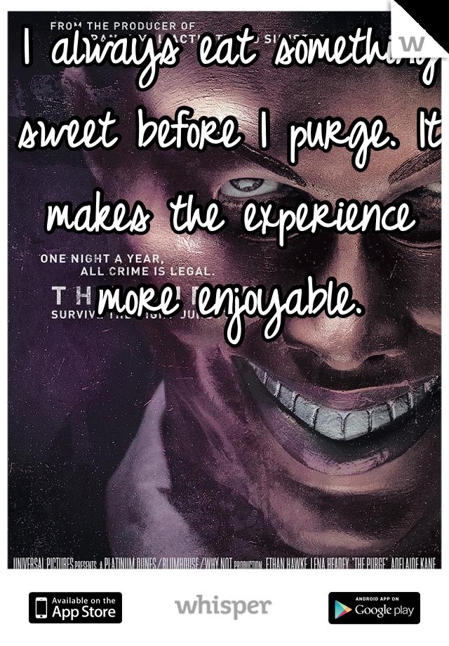 I always eat something sweet before I purge. It makes the experience more enjoyable.