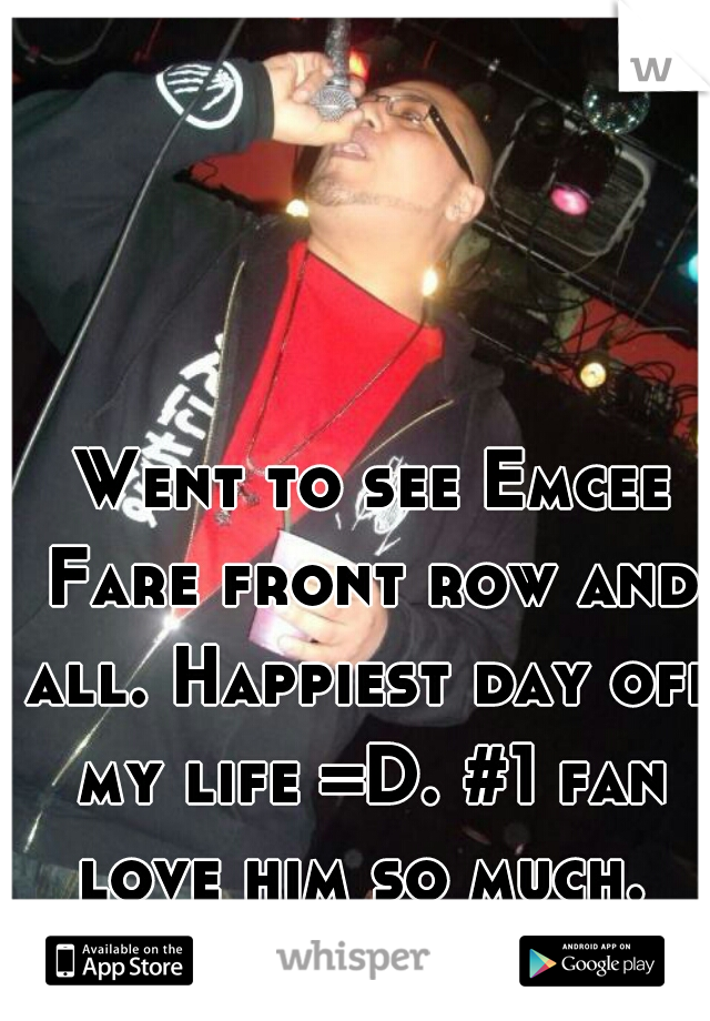 Went to see Emcee Fare front row and all. Happiest day off my life =D. #1 fan love him so much.