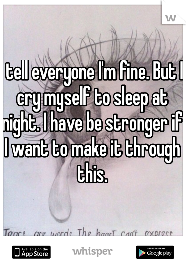 I tell everyone I'm fine. But I cry myself to sleep at night. I have be stronger if I want to make it through this.