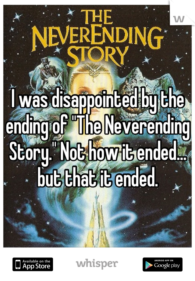 "I was disappointed by the ending of ""The Neverending Story."" Not how it ended... but that it ended."