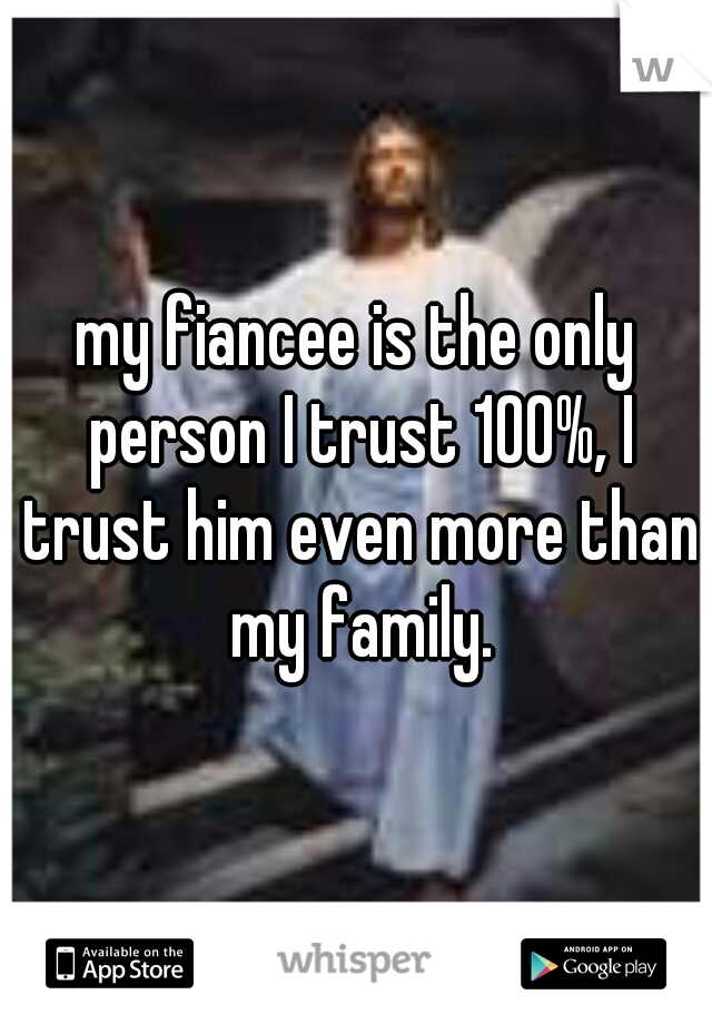 my fiancee is the only person I trust 100%, I trust him even more than my family.
