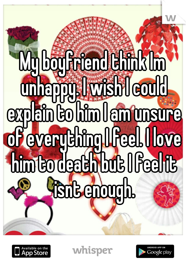 My boyfriend think Im unhappy. I wish I could explain to him I am unsure of everything I feel. I love him to death but I feel it isnt enough.