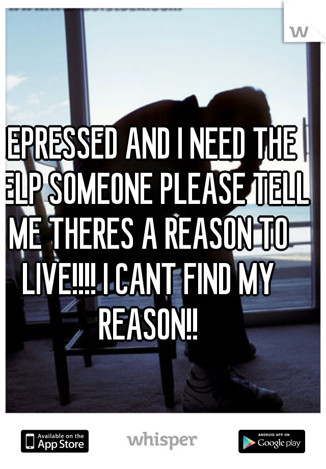 DEPRESSED AND I NEED THE HELP SOMEONE PLEASE TELL ME THERES A REASON TO LIVE!!!! I CANT FIND MY REASON!!