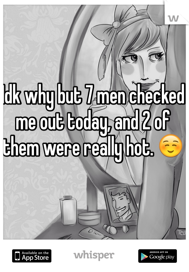 Idk why but 7 men checked me out today, and 2 of them were really hot. ☺️