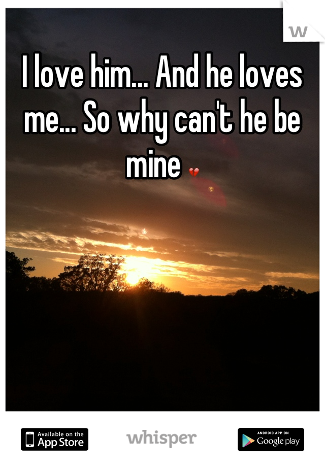 I love him... And he loves me... So why can't he be mine 💔