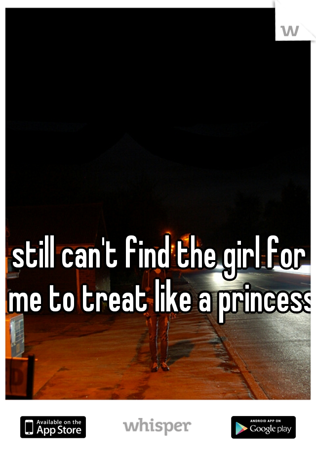 still can't find the girl for me to treat like a princess.