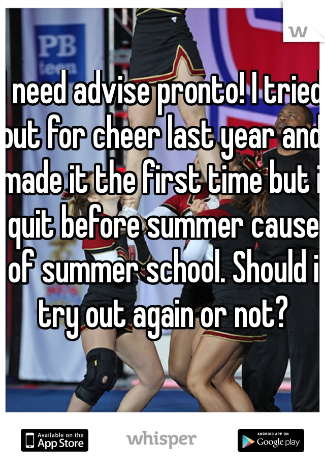 I need advise pronto! I tried out for cheer last year and made it the first time but i quit before summer cause of summer school. Should i try out again or not?
