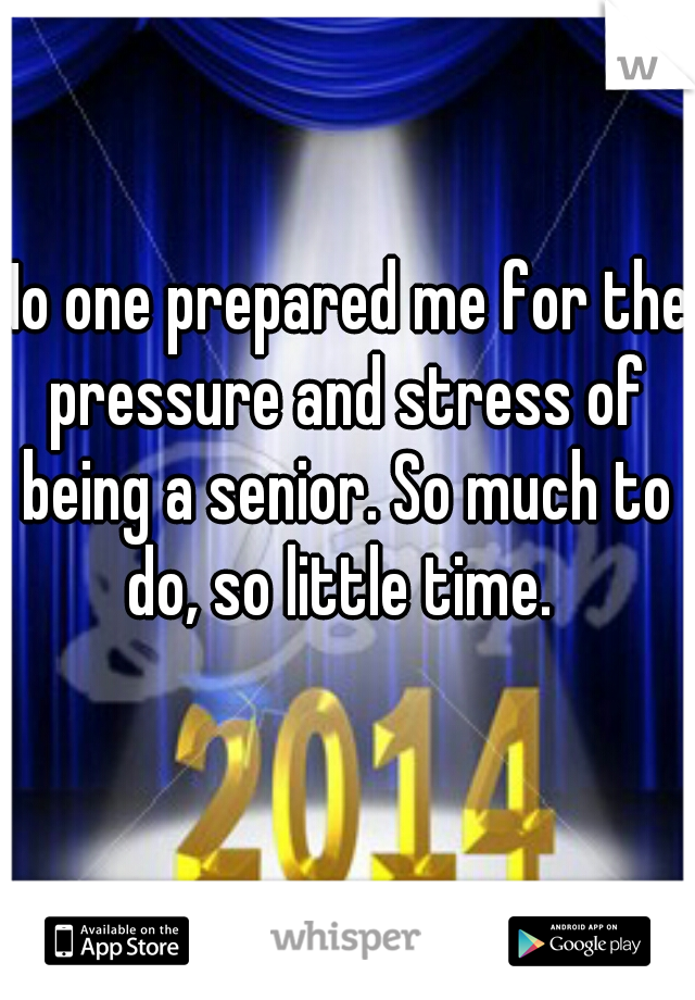 No one prepared me for the pressure and stress of being a senior. So much to do, so little time.