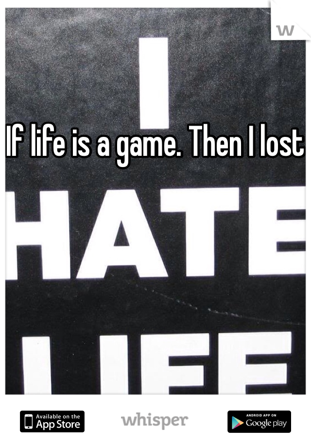 If life is a game. Then I lost