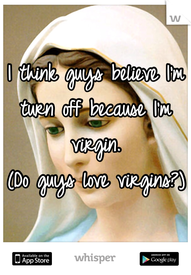 I think guys believe I'm turn off because I'm virgin.  (Do guys love virgins?)