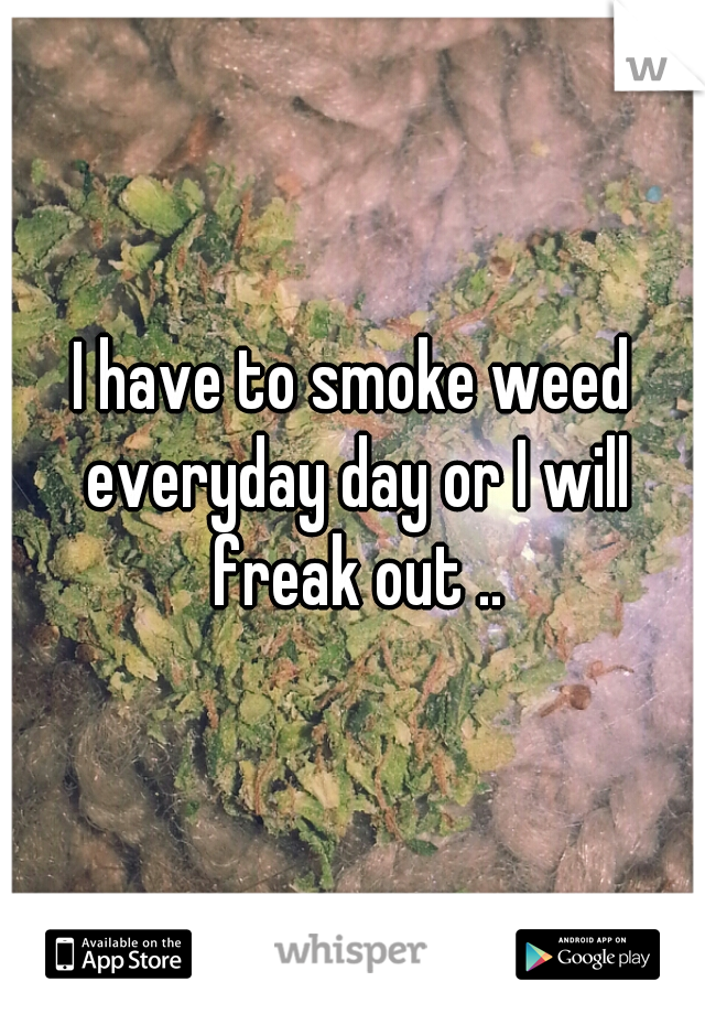 I have to smoke weed everyday day or I will freak out ..