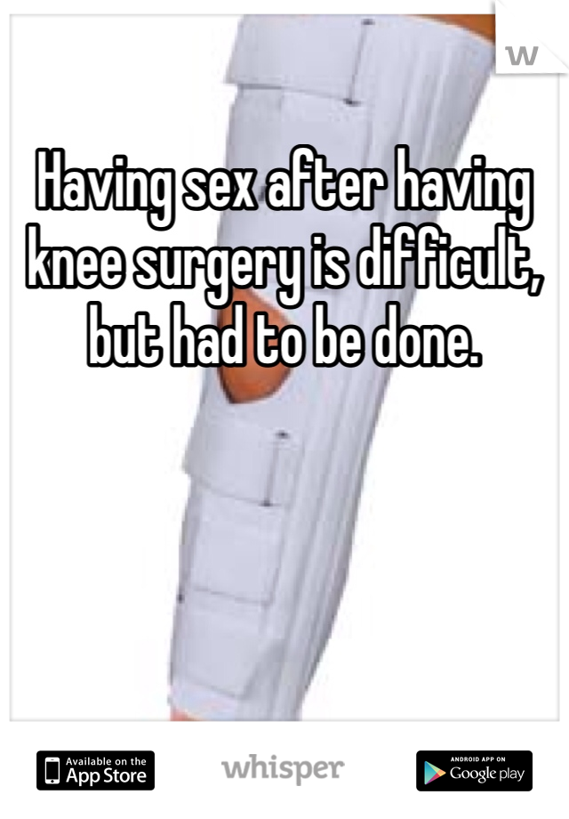 Having sex after having knee surgery is difficult, but had to be done.