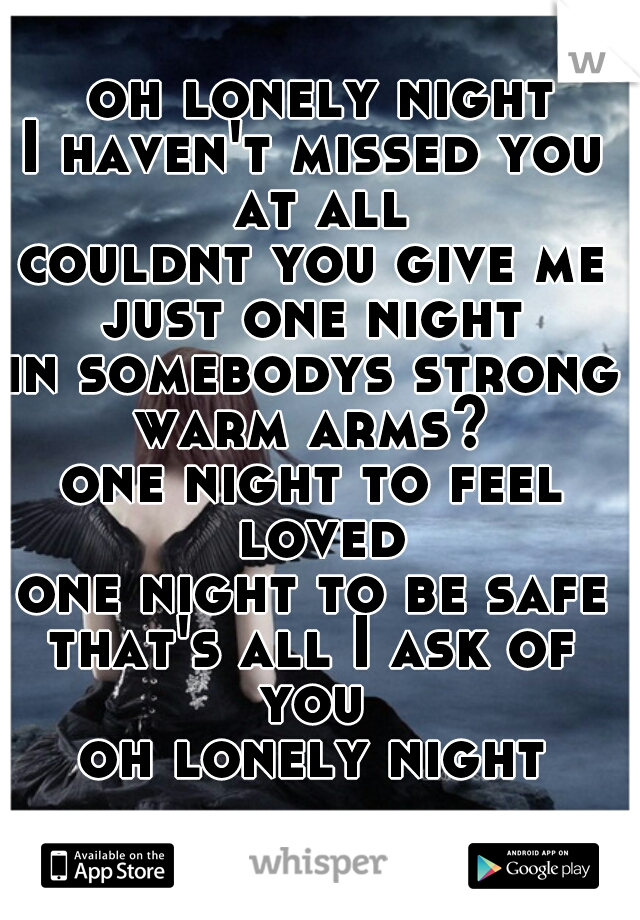 oh lonely night I haven't missed you at all couldnt you give me just one night  in somebodys strong warm arms?  one night to feel loved one night to be safe that's all I ask of you  oh lonely night