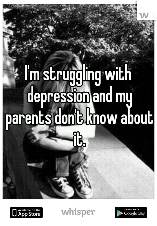 I'm struggling with depression and my parents don't know about it.