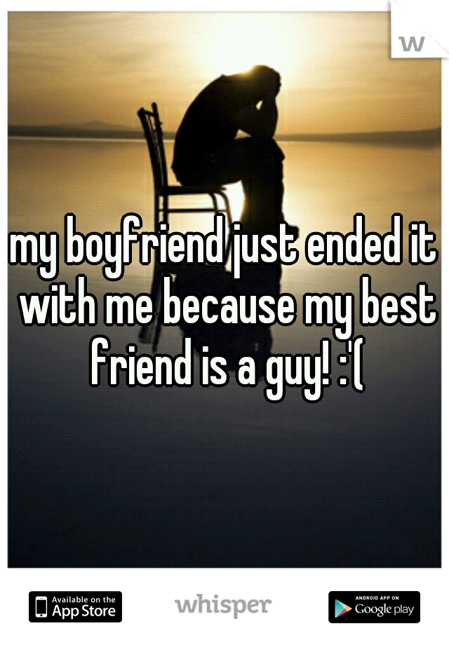 my boyfriend just ended it with me because my best friend is a guy! :'(