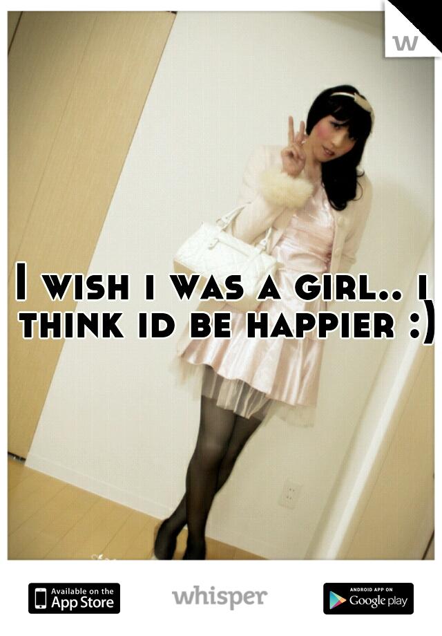 I wish i was a girl.. i think id be happier :)