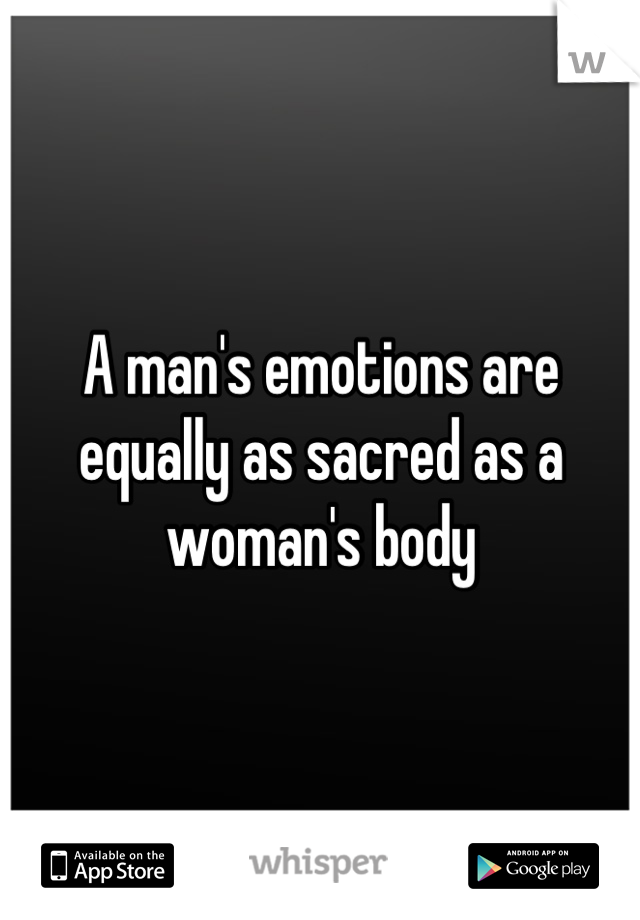 A man's emotions are equally as sacred as a woman's body