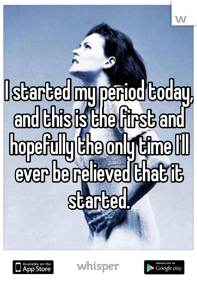 I started my period today, and this is the first and hopefully the only time I'll ever be relieved that it started.