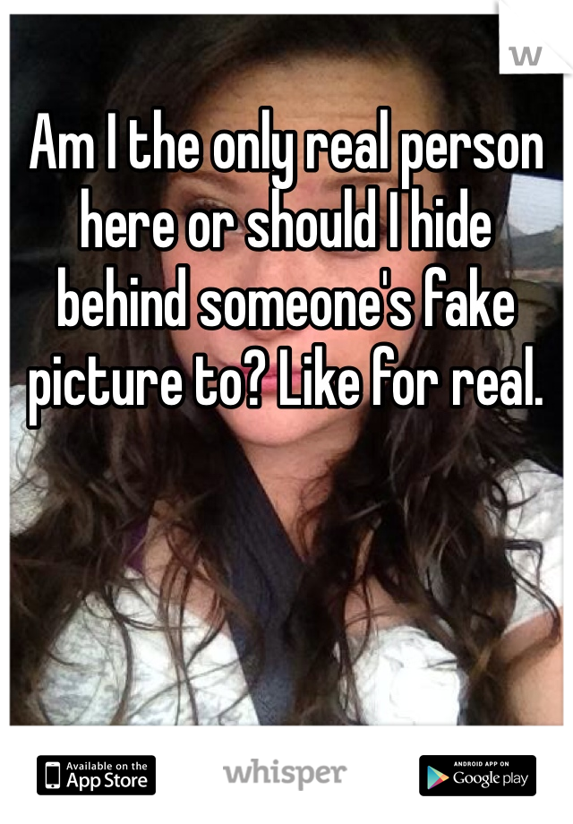 Am I the only real person here or should I hide behind someone's fake picture to? Like for real.