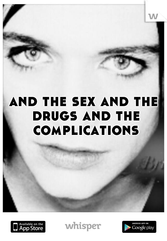 and the sex and the drugs and the complications