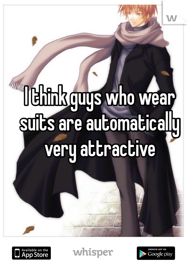 I think guys who wear suits are automatically very attractive