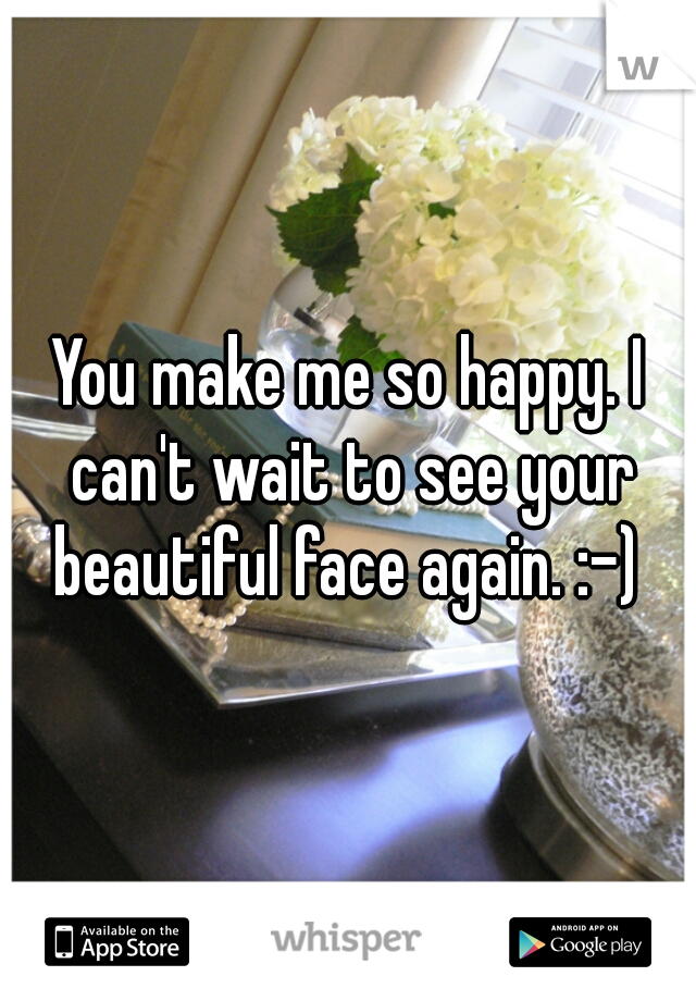 You make me so happy. I can't wait to see your beautiful face again. :-)