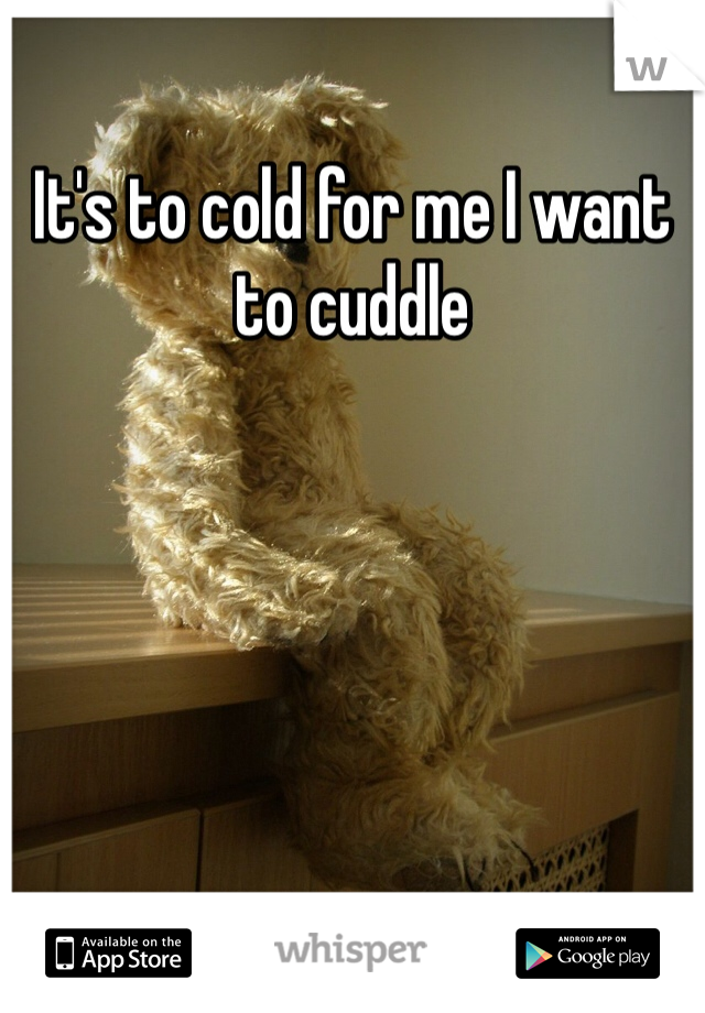 It's to cold for me I want to cuddle