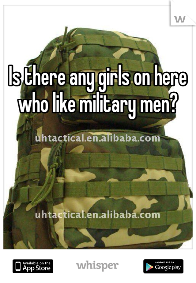 Is there any girls on here who like military men?