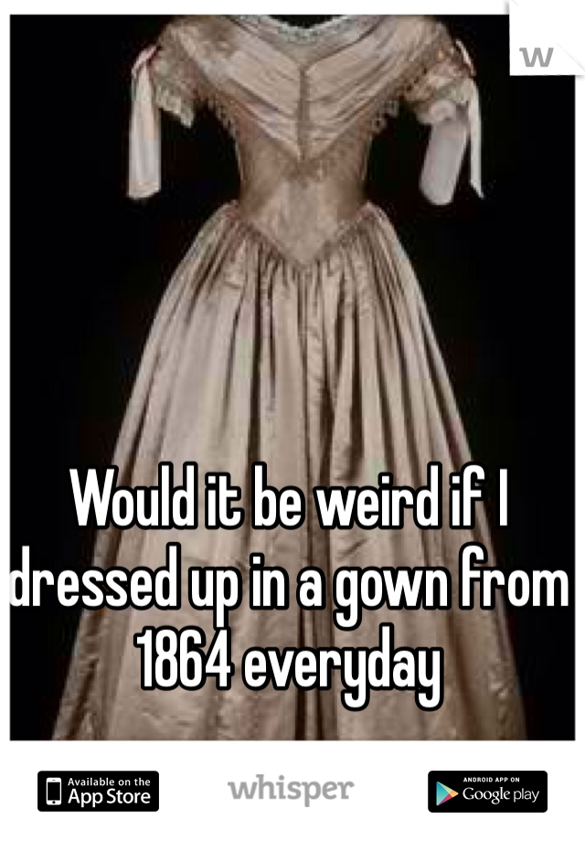 Would it be weird if I dressed up in a gown from 1864 everyday