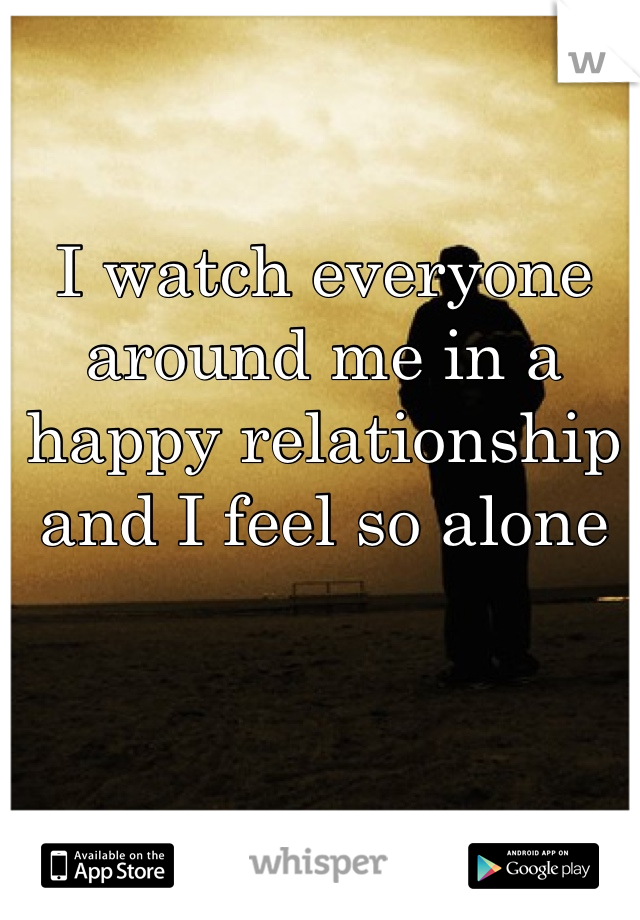 I watch everyone around me in a happy relationship and I feel so alone