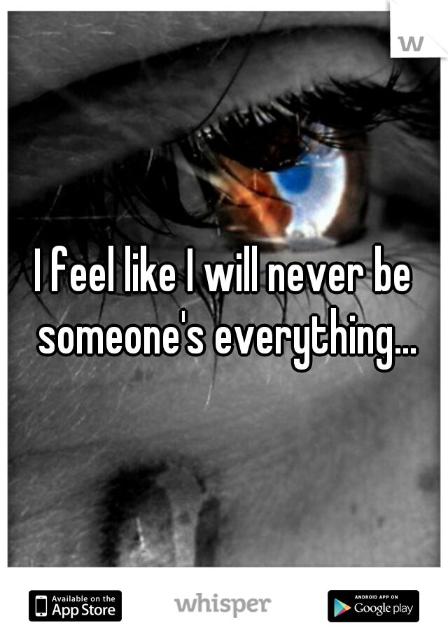 I feel like I will never be someone's everything...