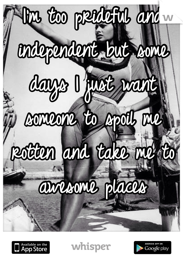 I'm too prideful and independent but some days I just want someone to spoil me rotten and take me to awesome places