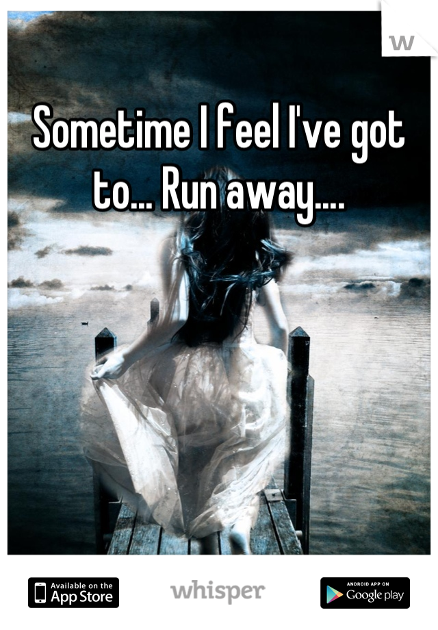 Sometime I feel I've got to... Run away....