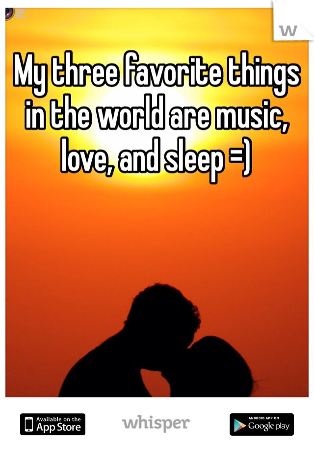 My three favorite things in the world are music, love, and sleep =)