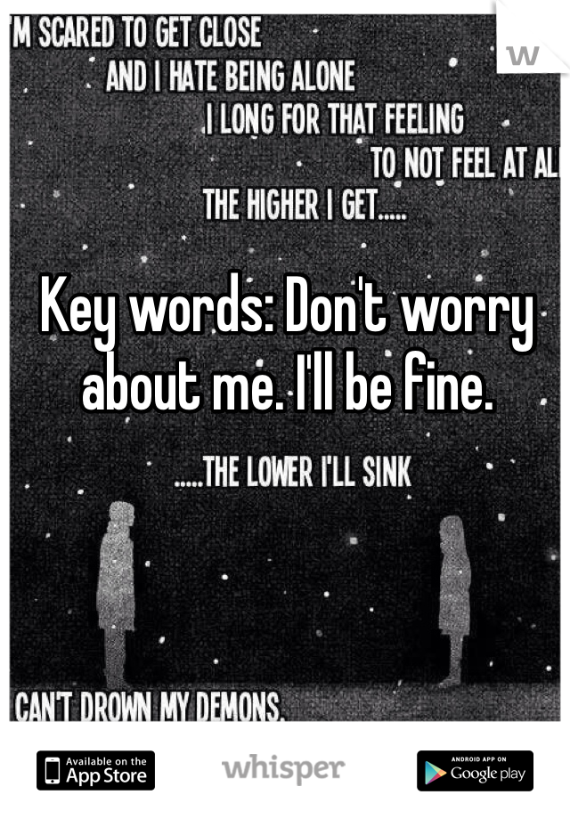 Key words: Don't worry about me. I'll be fine.