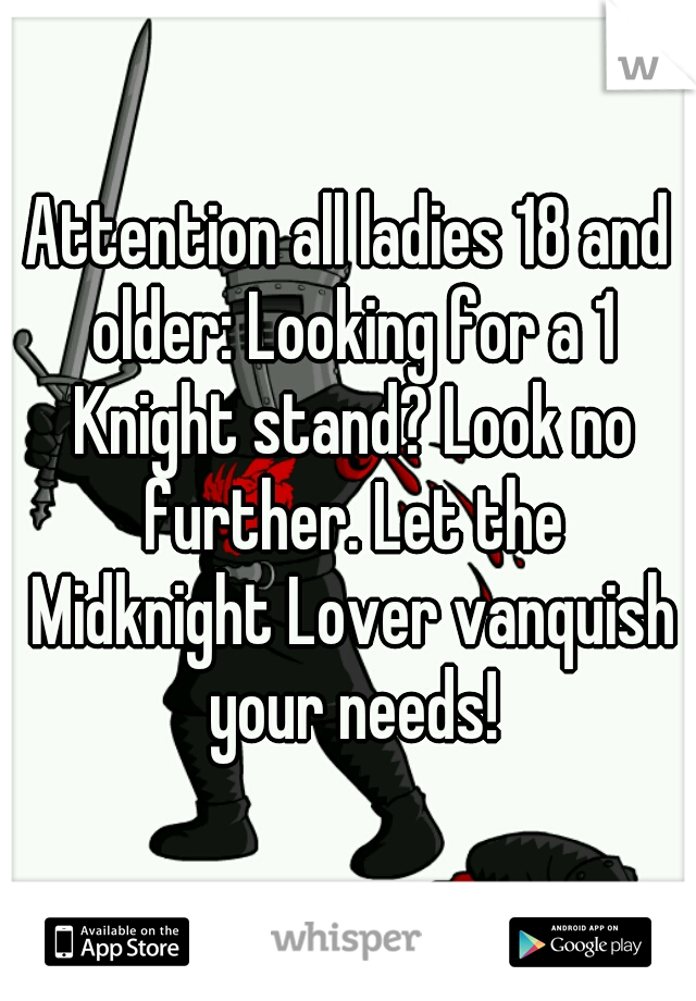 Attention all ladies 18 and older: Looking for a 1 Knight stand? Look no further. Let the Midknight Lover vanquish your needs!